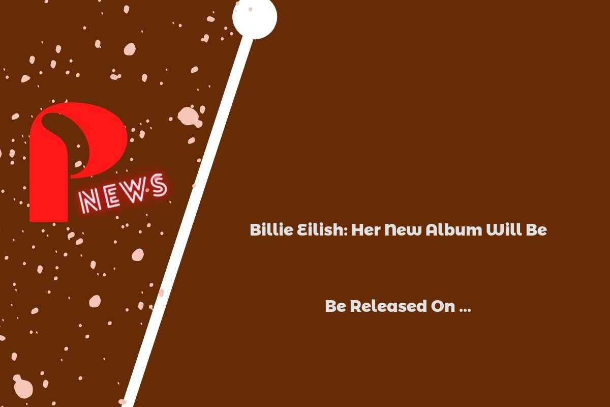 Billie Eilish: Her New Album Will Be Released On ...