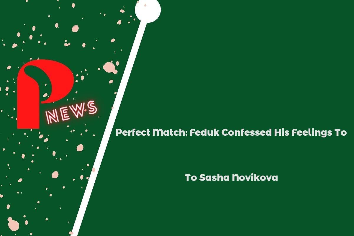Perfect Match: Feduk Confessed His Feelings To Sasha Novikova