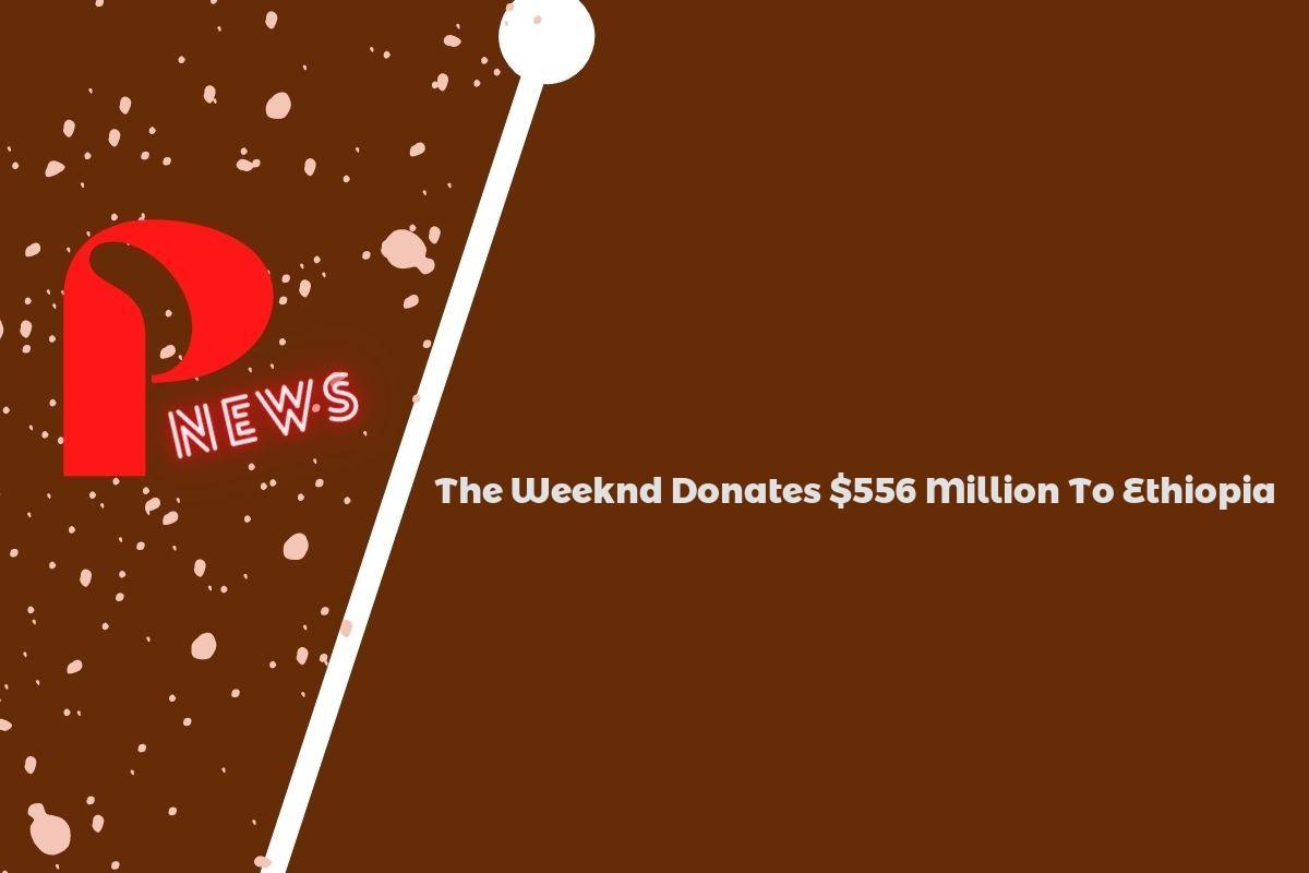 The Weeknd Donates $556 Million To Ethiopia