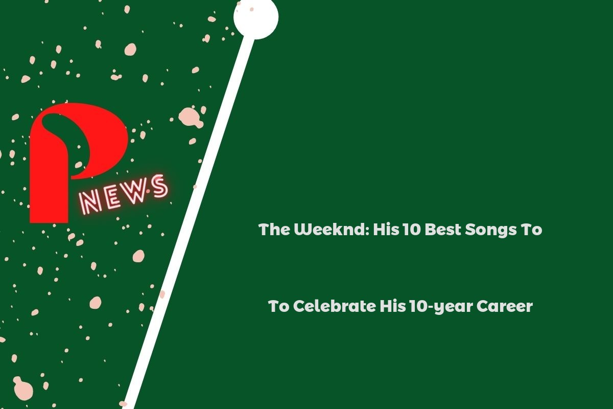 The Weeknd: His 10 Best Songs To Celebrate His 10-year Career