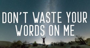 Don't Waste Your Words On Me